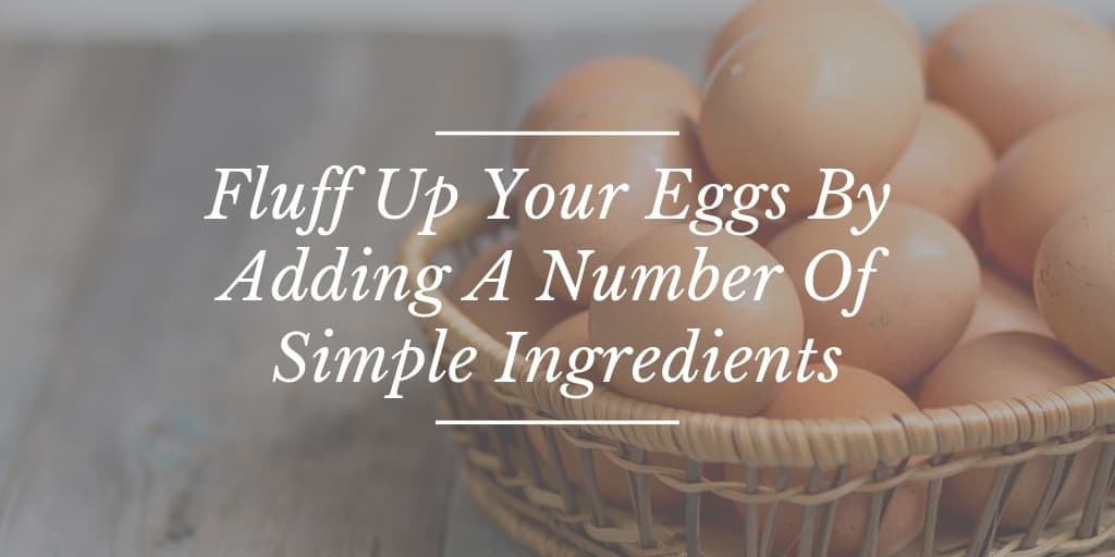 Fluff Up Your Eggs By Adding A Number Of Simple Ingredients
