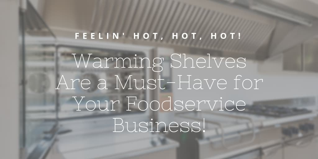 Feelin' Hot, Hot, Hot! Warming Shelves Are a Must-Have for Your Foodservice Business