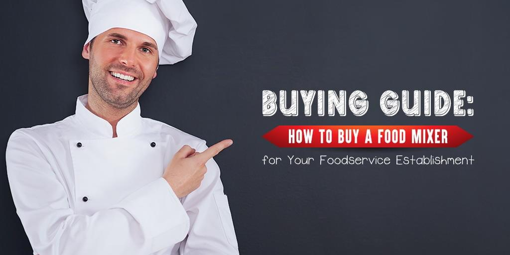 Buying Guide: How to Buy a Food Mixer for Your Foodservice Establishment