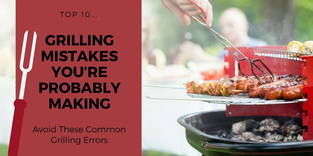 Top 10 Grilling Mistakes You're Probably Making
