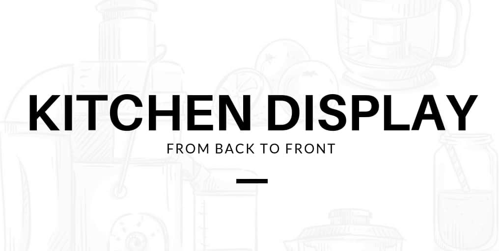 Kitchen Display: From Back to Front
