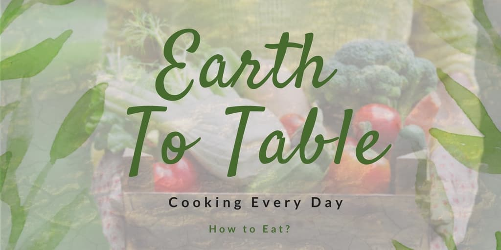 Eat Earth to Table Cooking Every Day