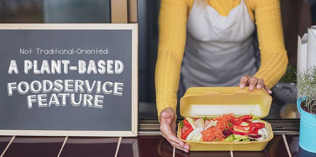 Not Traditional-Oriented: A Plant-Based Foodservice Feature