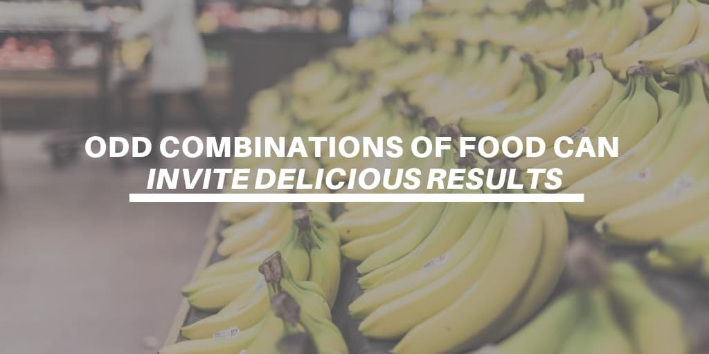 Odd Combinations Of Food Can Invite Delicious Results