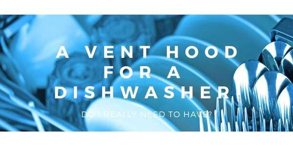 Do I Really Need to Have a Vent Hood for a Dishwasher