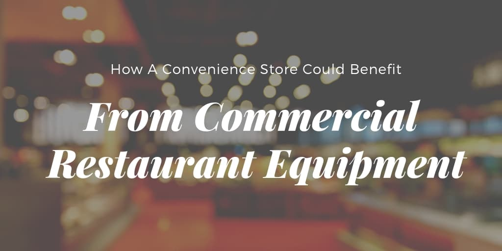 How A Convenience Store Could Benefit From Commercial Restaurant Equipment
