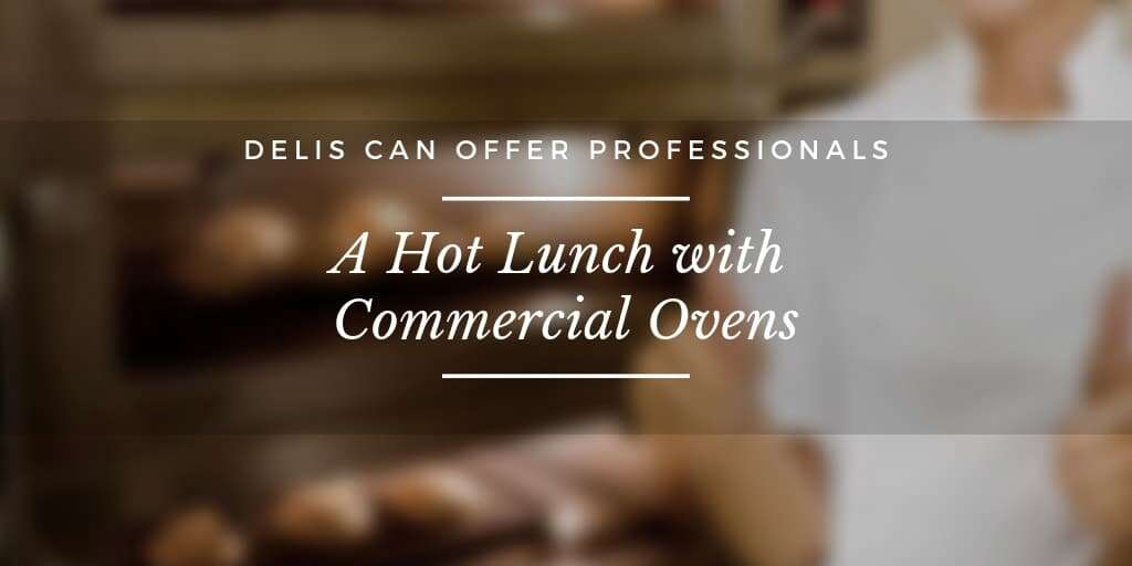 Delis Can Offer Professionals a Hot Lunch with Commercial Ovens