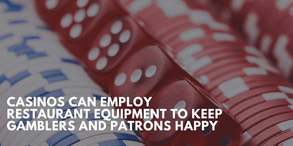 Casinos Can Employ Restaurant Equipment To Keep Gamblers And Patrons Happy