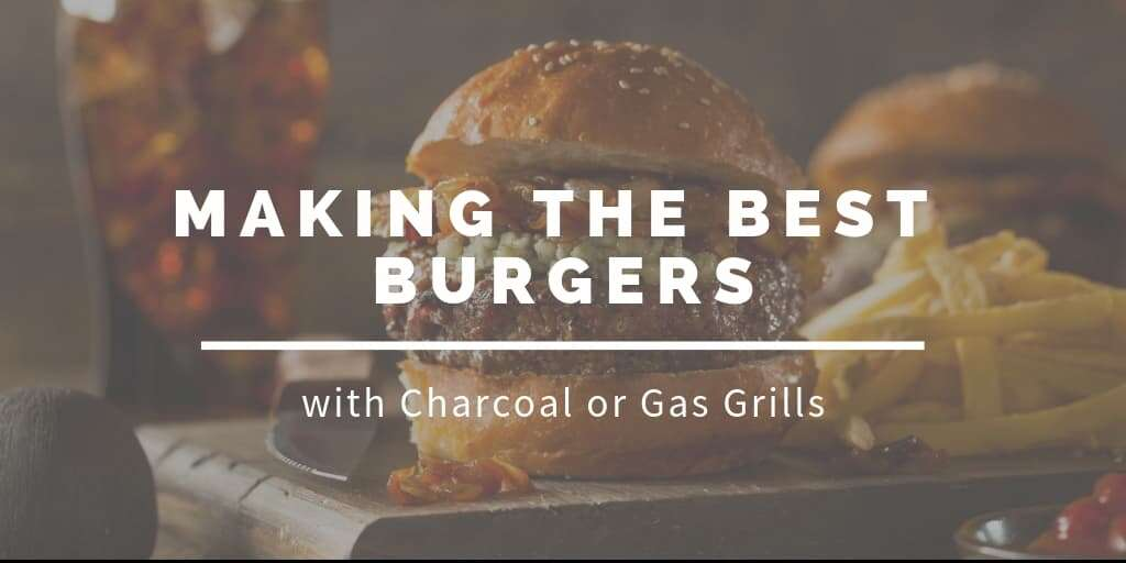 Making the Best Burgers with Charcoal or Gas Grills