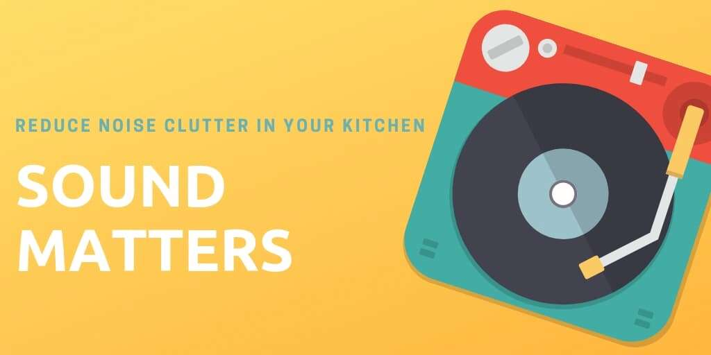 Sound Matters: Reduce Noise Clutter in Your Kitchen