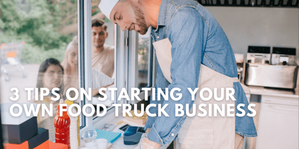 3 Tips on Starting Your Own Food Truck Business