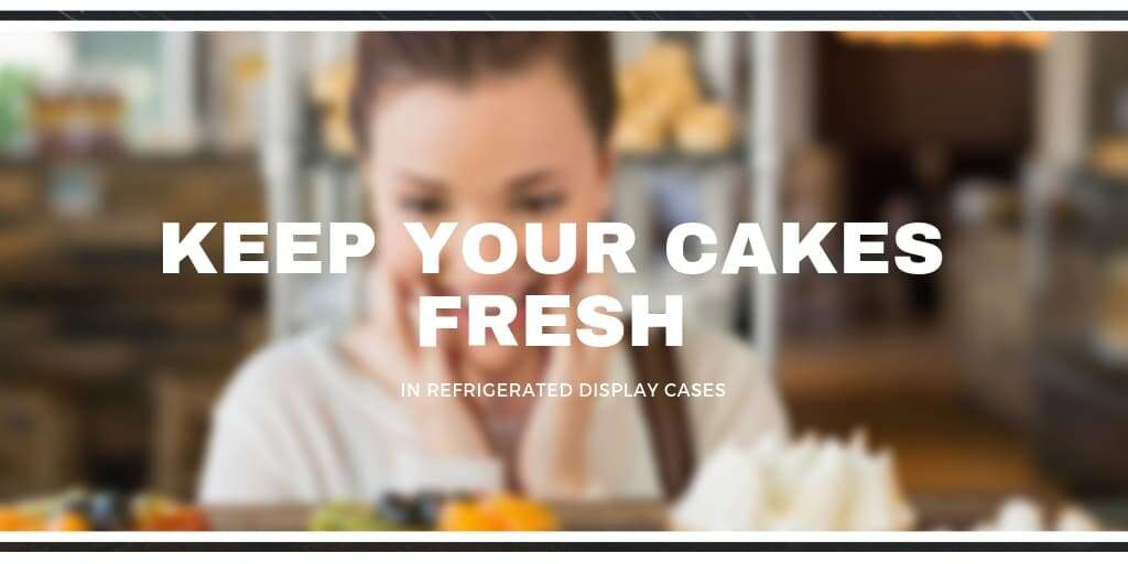Keep your Cakes Fresh in Refrigerated Display Cases