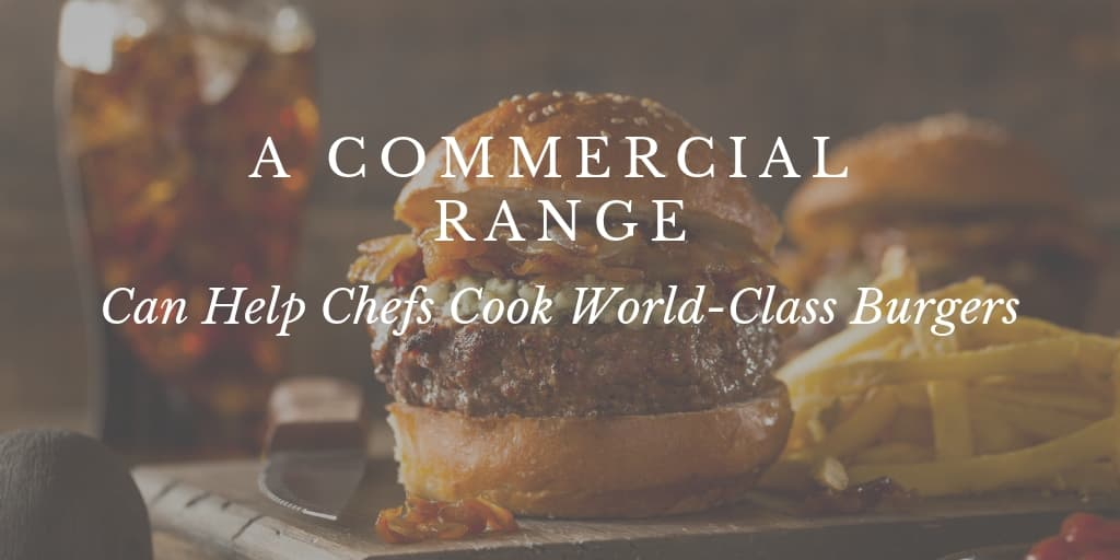 A Commercial Range Can Help Chefs Cook World-Class Burgers