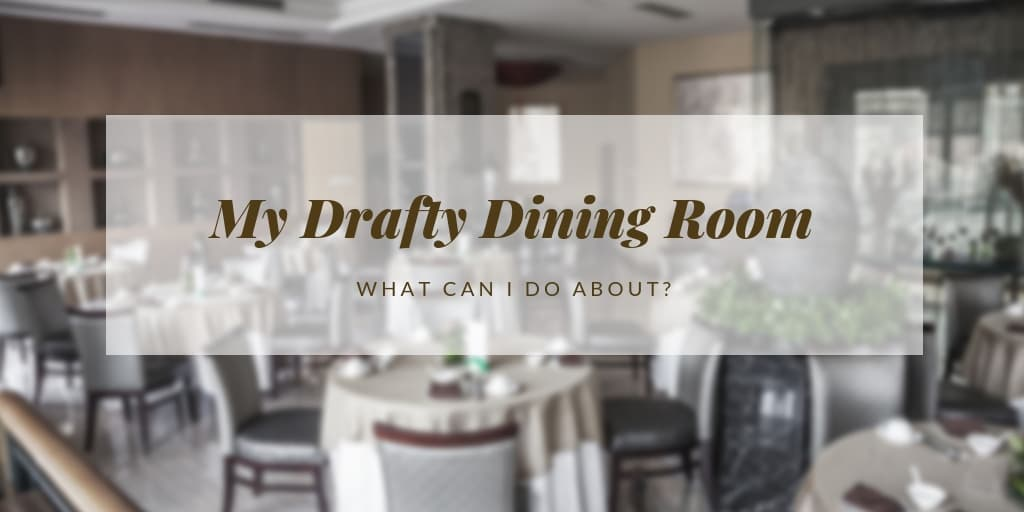 What Can I Do About My Drafty Dining Room