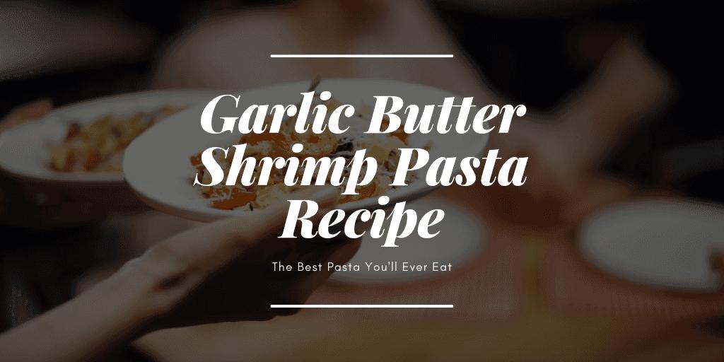 The Best Garlic Butter Shrimp Pasta Recipe You'll Ever Eat