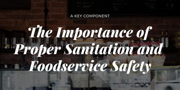 The Importance of Proper Sanitation and Foodservice Safety