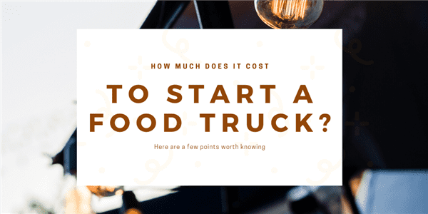 How Much Does It Cost to Start A Food Truck?