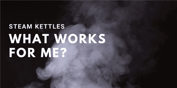 Steam Kettles: What Works for Me?