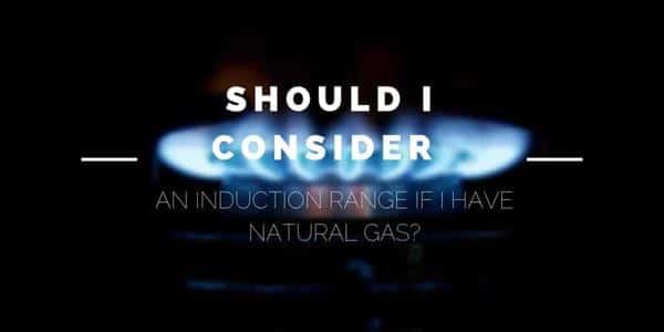 Should I Consider an Induction Range if I Have Natural Gas?