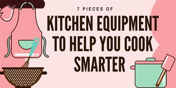 7 Pieces of Kitchen Equipment to Help You Cook Smarter