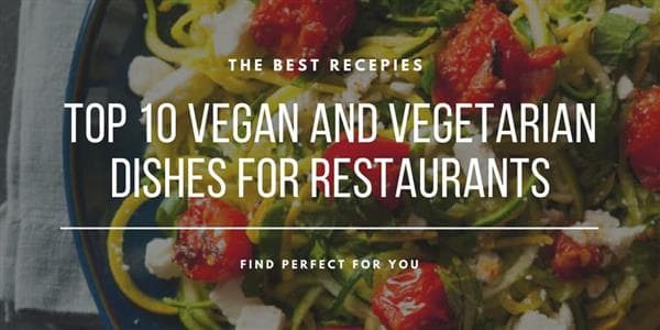 Top 10 Vegan and Vegetarian Dishes for Restaurants