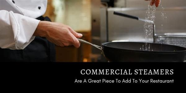 Commercial Steamers Are A Great Piece To Add To Your Restaurant