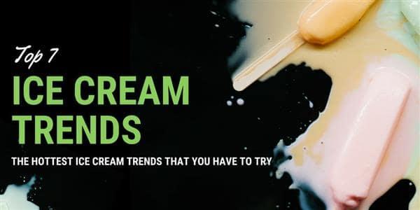 Top 7 Ice Cream Trends