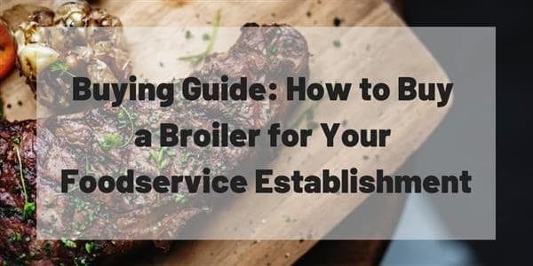 Buying Guide: How to Buy a Broiler for Your Foodservice Establishment